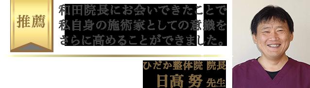 和田院長にお会いできたことで、私自身の施術家としての意識をさらに高めることが出来ました。(ひだか整体院 院長・日高 努 先生)