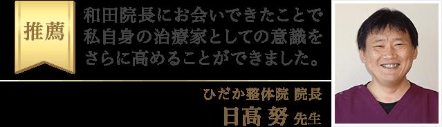 和田院長にお会いできたことで、私自身の治療家としての意識をさらに高めることが出来ました。(ひだか整体院 院長・日高 努 先生)